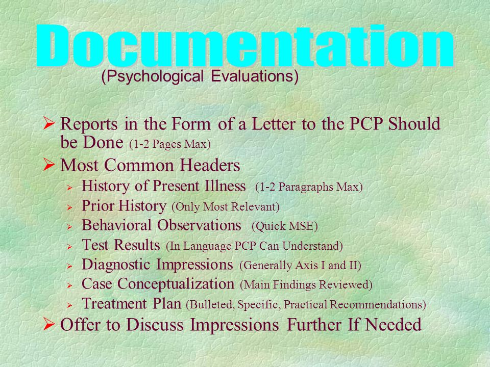Reports in the Form of a Letter to the PCP Should be Done (1-2 Pages Max) Most Common Headers History of Present Illness (1-2 Paragraphs Max) Prior History (Only Most Relevant) Behavioral Observations (Quick MSE) Test Results (In Language PCP Can Understand) Diagnostic Impressions (Generally Axis I and II) Case Conceptualization (Main Findings Reviewed) Treatment Plan (Bulleted, Specific, Practical Recommendations) Offer to Discuss Impressions Further If Needed (Psychological Evaluations)