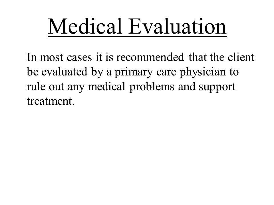 Medical Evaluation In most cases it is recommended that the client be evaluated by a primary care physician to rule out any medical problems and suppo