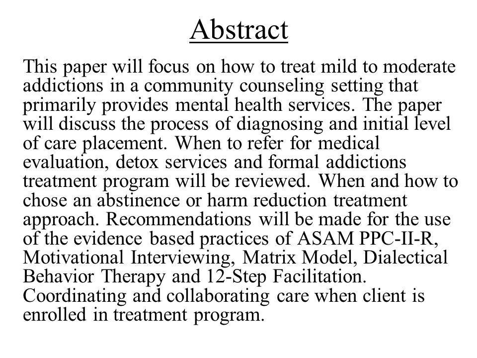Abstract This paper will focus on how to treat mild to moderate addictions in a community counseling setting that primarily provides mental health ser