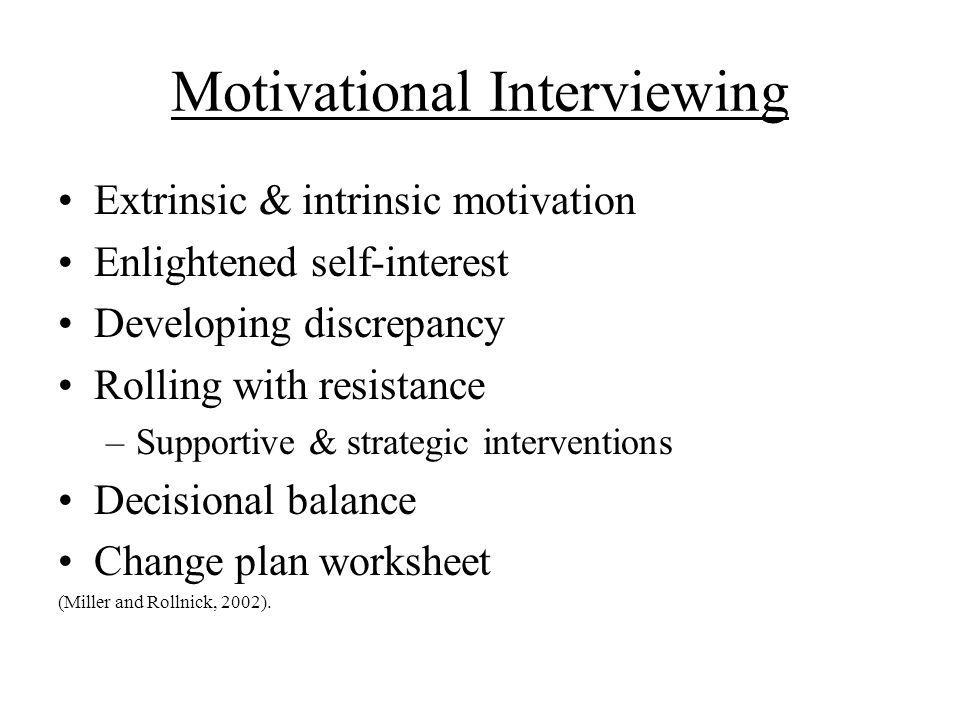 Motivational Interviewing Extrinsic & intrinsic motivation Enlightened self-interest Developing discrepancy Rolling with resistance –Supportive & strategic interventions Decisional balance Change plan worksheet (Miller and Rollnick, 2002).