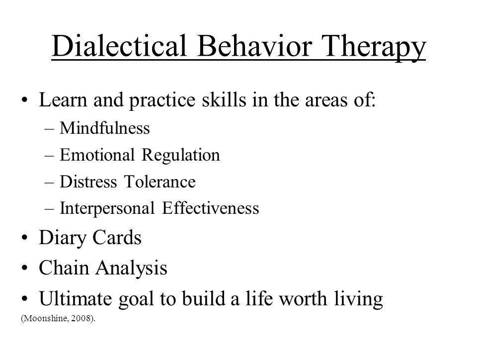Dialectical Behavior Therapy Learn and practice skills in the areas of: –Mindfulness –Emotional Regulation –Distress Tolerance –Interpersonal Effectiv