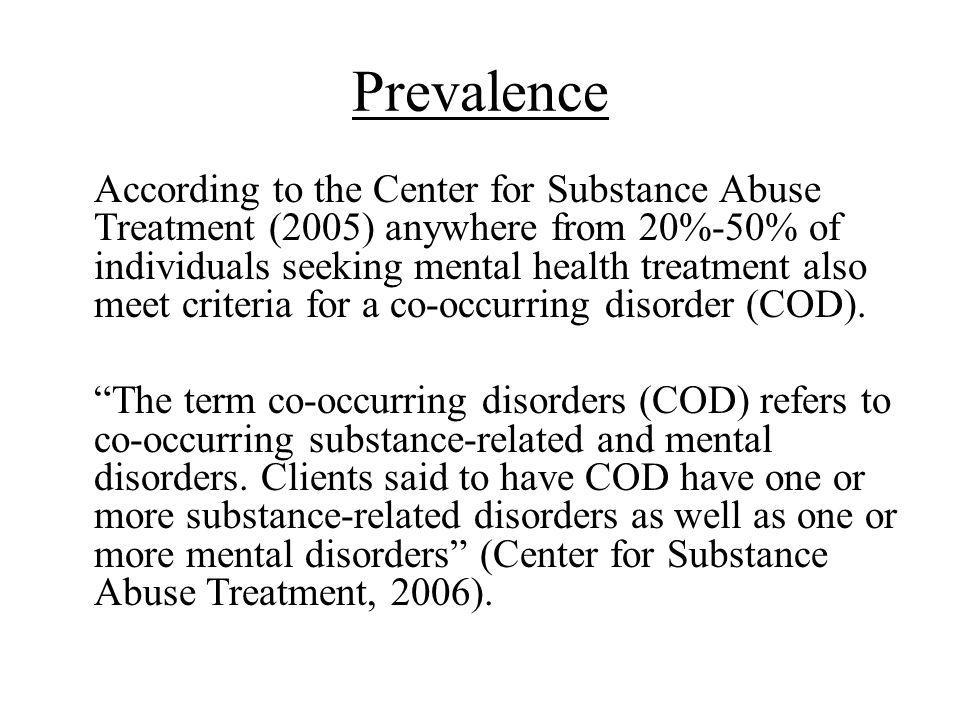 Prevalence According to the Center for Substance Abuse Treatment (2005) anywhere from 20%-50% of individuals seeking mental health treatment also meet criteria for a co-occurring disorder (COD).