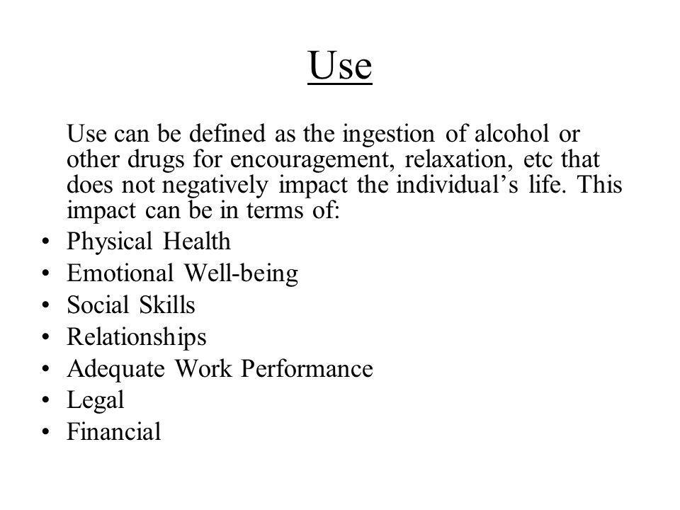 Use Use can be defined as the ingestion of alcohol or other drugs for encouragement, relaxation, etc that does not negatively impact the individuals life.