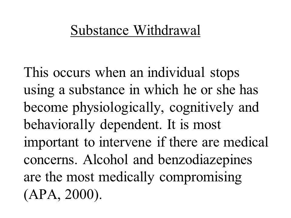 Substance Withdrawal This occurs when an individual stops using a substance in which he or she has become physiologically, cognitively and behaviorally dependent.
