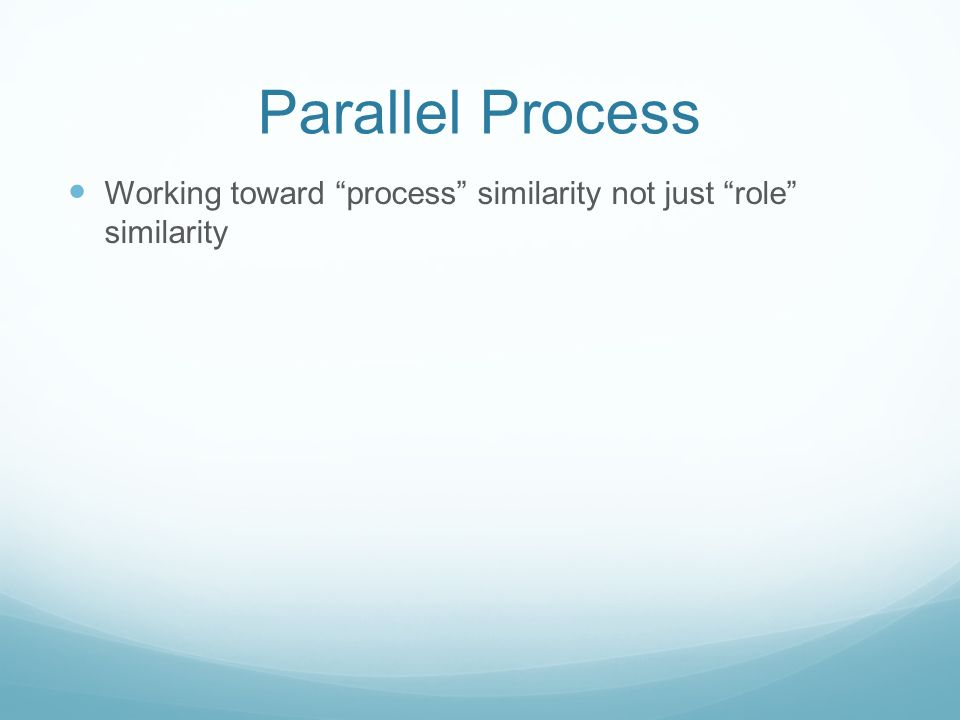 Parallel Process Working toward process similarity not just role similarity