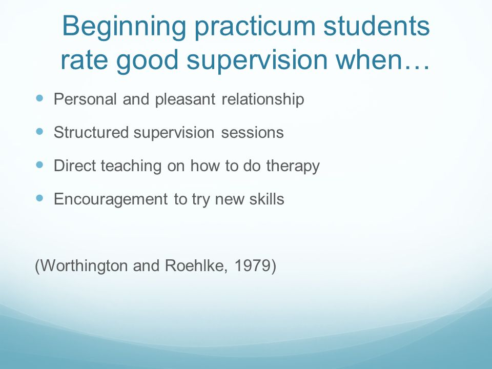 Beginning practicum students rate good supervision when… Personal and pleasant relationship Structured supervision sessions Direct teaching on how to do therapy Encouragement to try new skills (Worthington and Roehlke, 1979)
