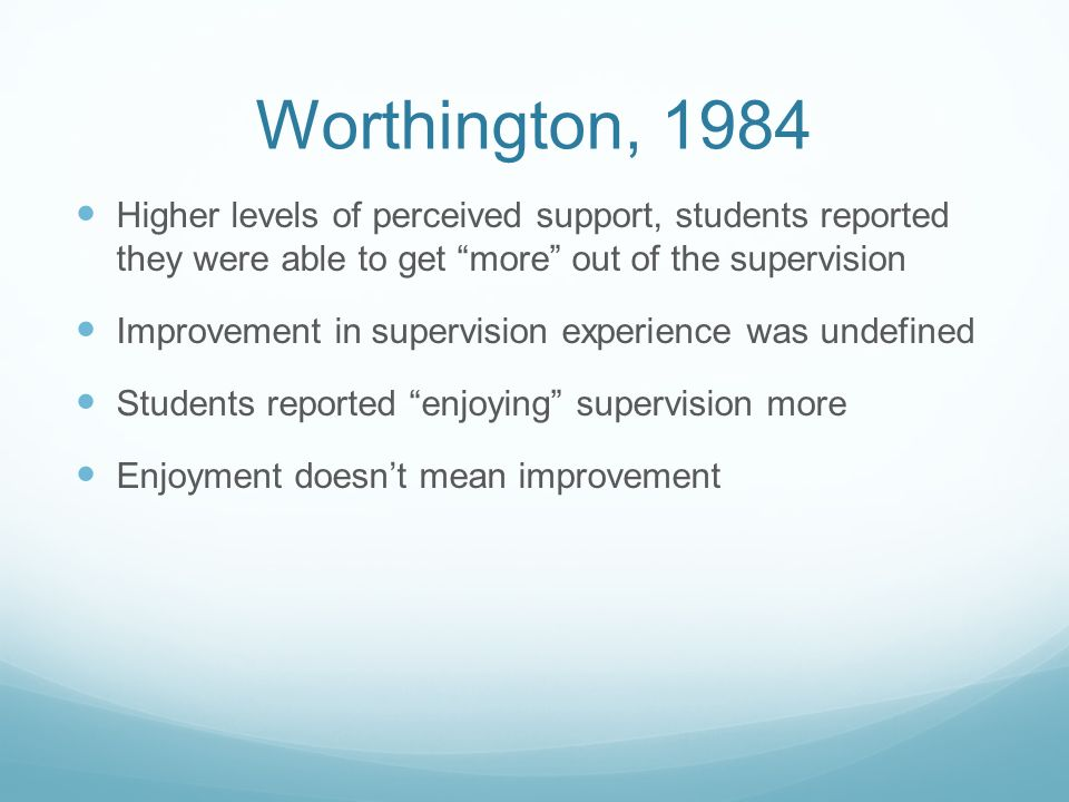 Worthington, 1984 Higher levels of perceived support, students reported they were able to get more out of the supervision Improvement in supervision experience was undefined Students reported enjoying supervision more Enjoyment doesnt mean improvement