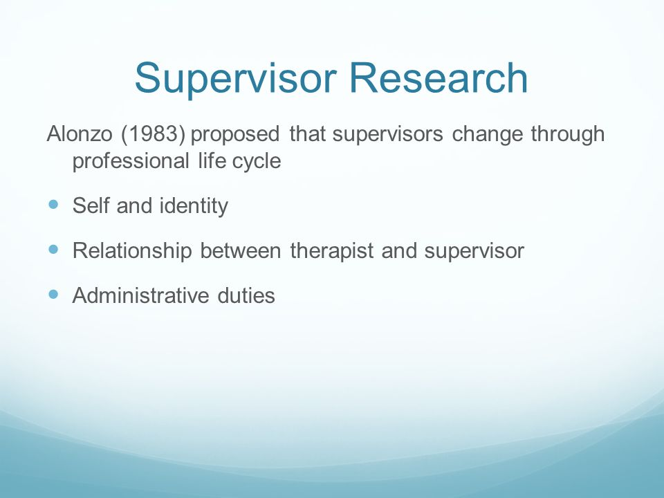 Supervisor Research Alonzo (1983) proposed that supervisors change through professional life cycle Self and identity Relationship between therapist and supervisor Administrative duties