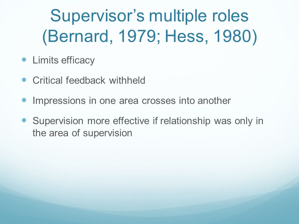 Supervisors multiple roles (Bernard, 1979; Hess, 1980) Limits efficacy Critical feedback withheld Impressions in one area crosses into another Supervision more effective if relationship was only in the area of supervision