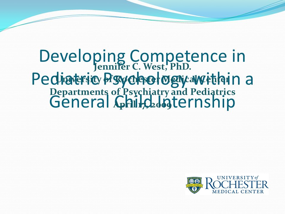 Developing Competence in Pediatric Psychology within a General Child Internship Jennifer C. West, PhD. University of Rochester Medical Center Departme