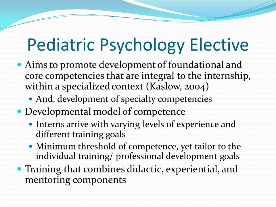 Pediatric Psychology Elective Aims to promote development of foundational and core competencies that are integral to the internship, within a speciali