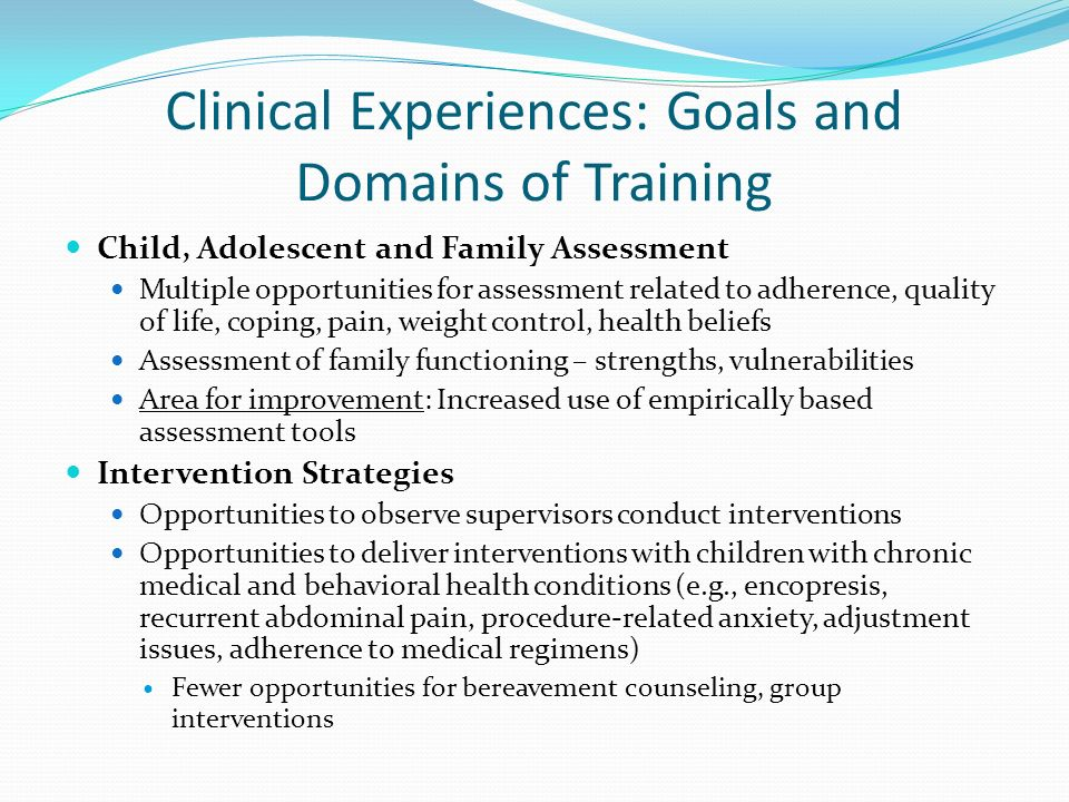 Clinical Experiences: Goals and Domains of Training Child, Adolescent and Family Assessment Multiple opportunities for assessment related to adherence