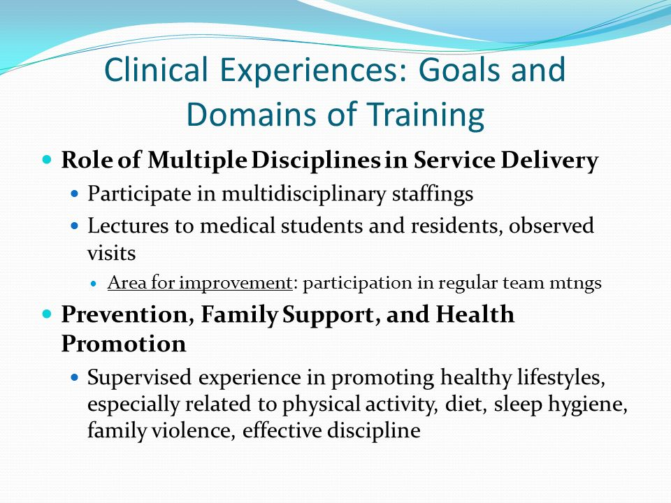 Clinical Experiences: Goals and Domains of Training Role of Multiple Disciplines in Service Delivery Participate in multidisciplinary staffings Lectur