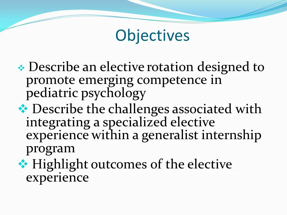 Objectives Describe an elective rotation designed to promote emerging competence in pediatric psychology Describe the challenges associated with integ