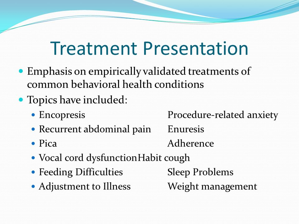 Treatment Presentation Emphasis on empirically validated treatments of common behavioral health conditions Topics have included: EncopresisProcedure-r