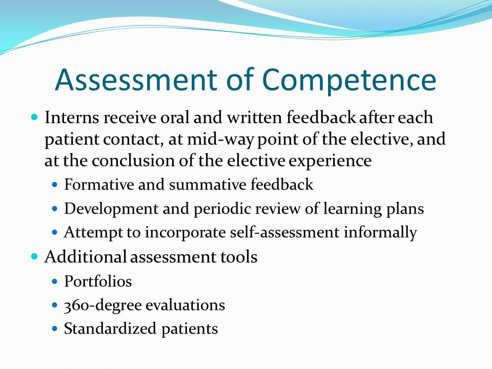 Assessment of Competence Interns receive oral and written feedback after each patient contact, at mid-way point of the elective, and at the conclusion