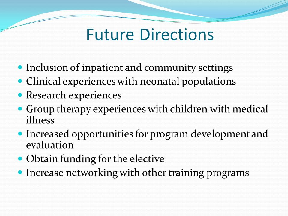 Future Directions Inclusion of inpatient and community settings Clinical experiences with neonatal populations Research experiences Group therapy expe