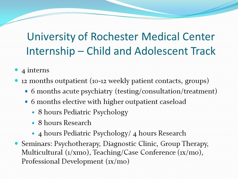 Clinical Experiences: Goals and Domains of Training Child, Adolescent and Family Assessment Multiple opportunities for assessment related to adherence, quality of life, coping, pain, weight control, health beliefs Assessment of family functioning – strengths, vulnerabilities Area for improvement: Increased use of empirically based assessment tools Intervention Strategies Opportunities to observe supervisors conduct interventions Opportunities to deliver interventions with children with chronic medical and behavioral health conditions (e.g., encopresis, recurrent abdominal pain, procedure-related anxiety, adjustment issues, adherence to medical regimens) Fewer opportunities for bereavement counseling, group interventions