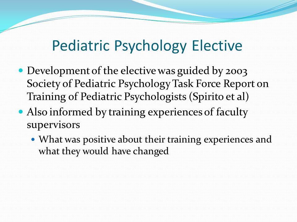 Pediatric Psychology Elective Development of the elective was guided by 2003 Society of Pediatric Psychology Task Force Report on Training of Pediatri