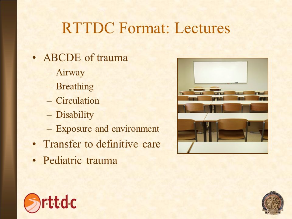RTTDC Format: Lectures ABCDE of trauma –Airway –Breathing –Circulation –Disability –Exposure and environment Transfer to definitive care Pediatric tra