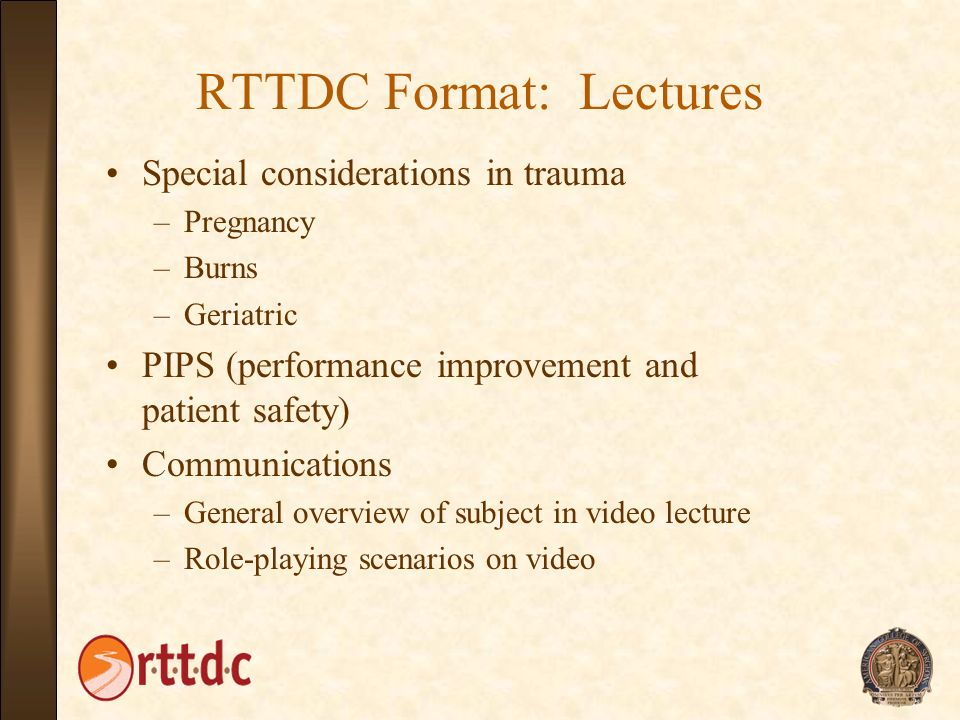 RTTDC Format: Lectures Special considerations in trauma –Pregnancy –Burns –Geriatric PIPS (performance improvement and patient safety) Communications