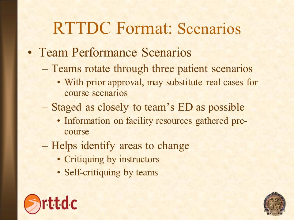 RTTDC Format: Scenarios Team Performance Scenarios –Teams rotate through three patient scenarios With prior approval, may substitute real cases for co