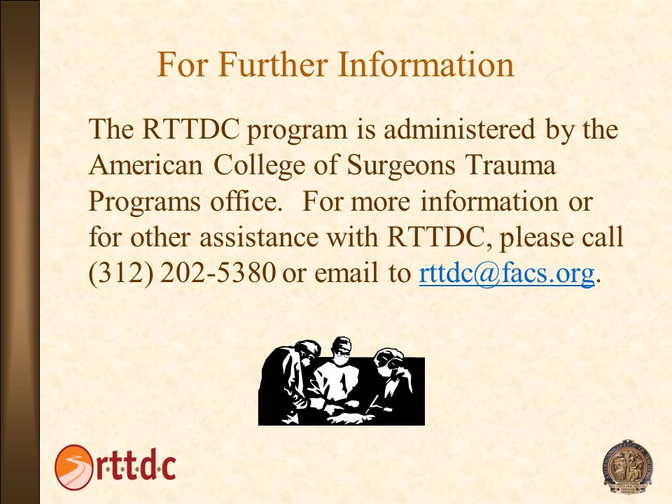 For Further Information The RTTDC program is administered by the American College of Surgeons Trauma Programs office. For more information or for othe