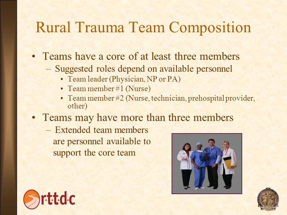 Rural Trauma Team Composition Teams have a core of at least three members –Suggested roles depend on available personnel Team leader (Physician, NP or