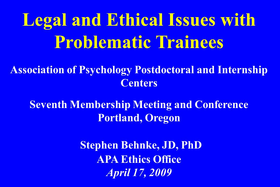 Legal and Ethical Issues with Problematic Trainees Association of Psychology Postdoctoral and Internship Centers Seventh Membership Meeting and Confer