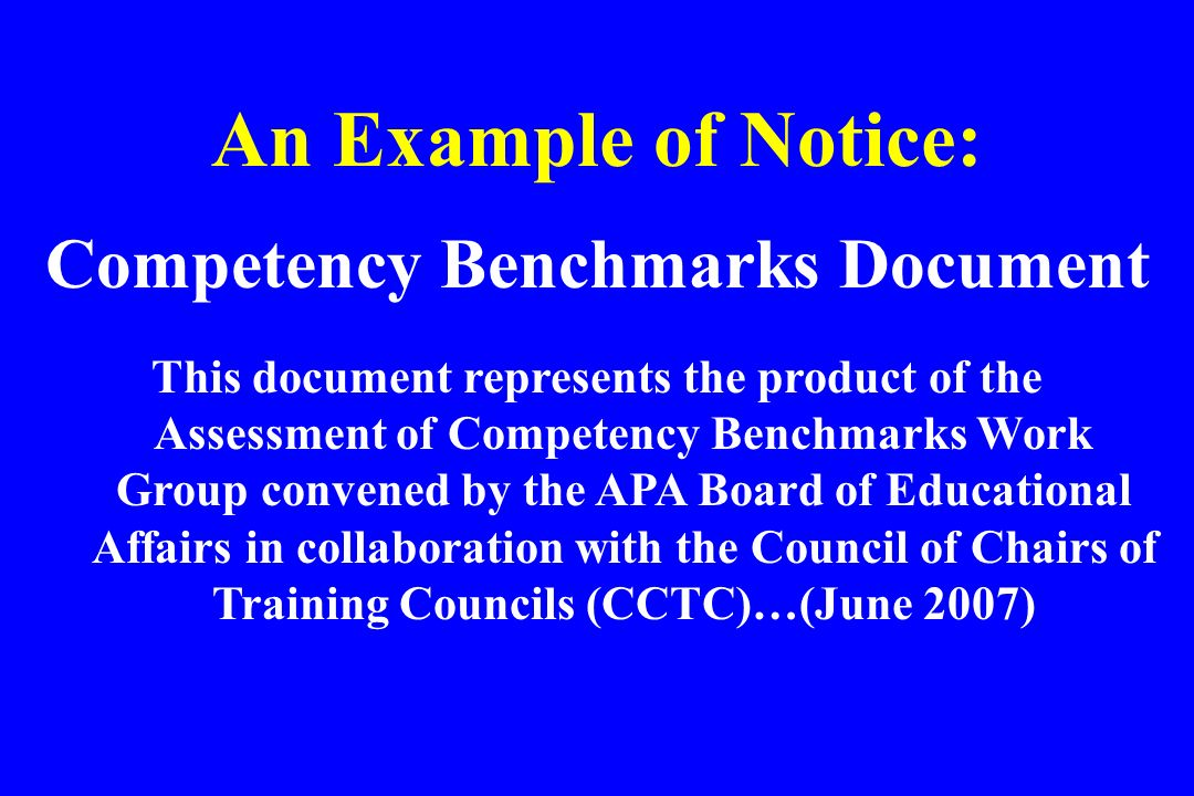 An Example of Notice: Competency Benchmarks Document This document represents the product of the Assessment of Competency Benchmarks Work Group conven