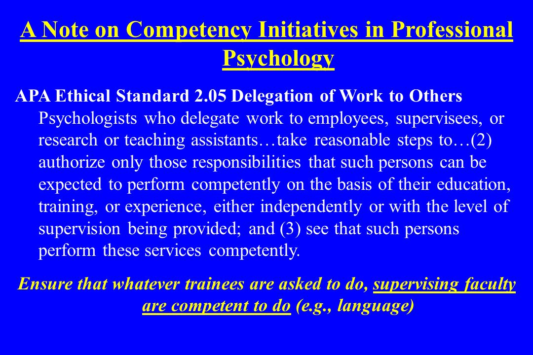 A Note on Competency Initiatives in Professional Psychology APA Ethical Standard 2.05 Delegation of Work to Others Psychologists who delegate work to