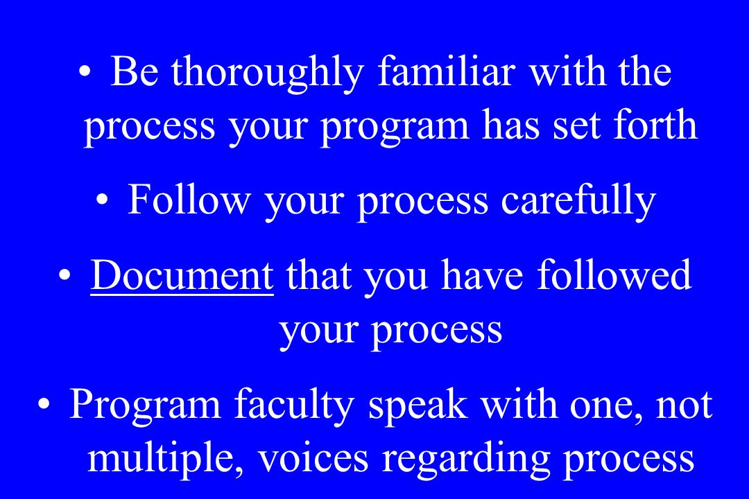Be thoroughly familiar with the process your program has set forth Follow your process carefully Document that you have followed your process Program