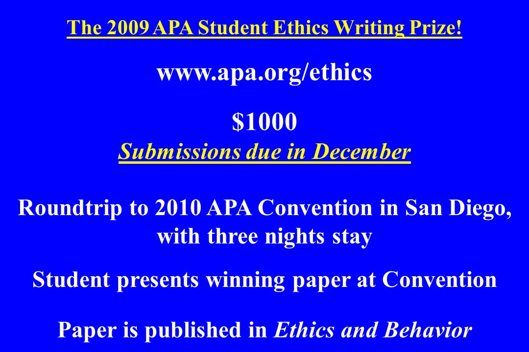 The 2009 APA Student Ethics Writing Prize! www.apa.org/ethics $1000 Submissions due in December Roundtrip to 2010 APA Convention in San Diego, with th