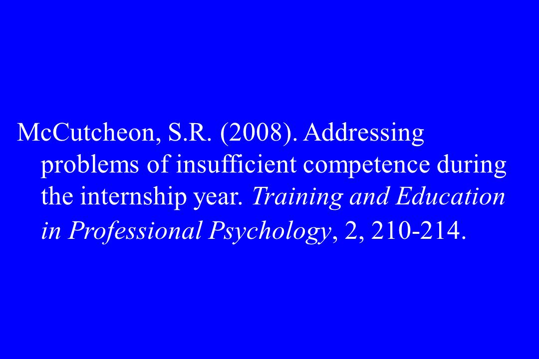 McCutcheon, S.R. (2008). Addressing problems of insufficient competence during the internship year. Training and Education in Professional Psychology,