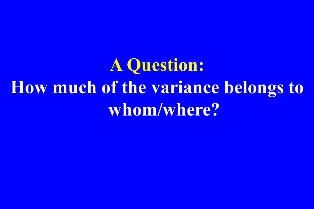 A Question: How much of the variance belongs to whom/where?