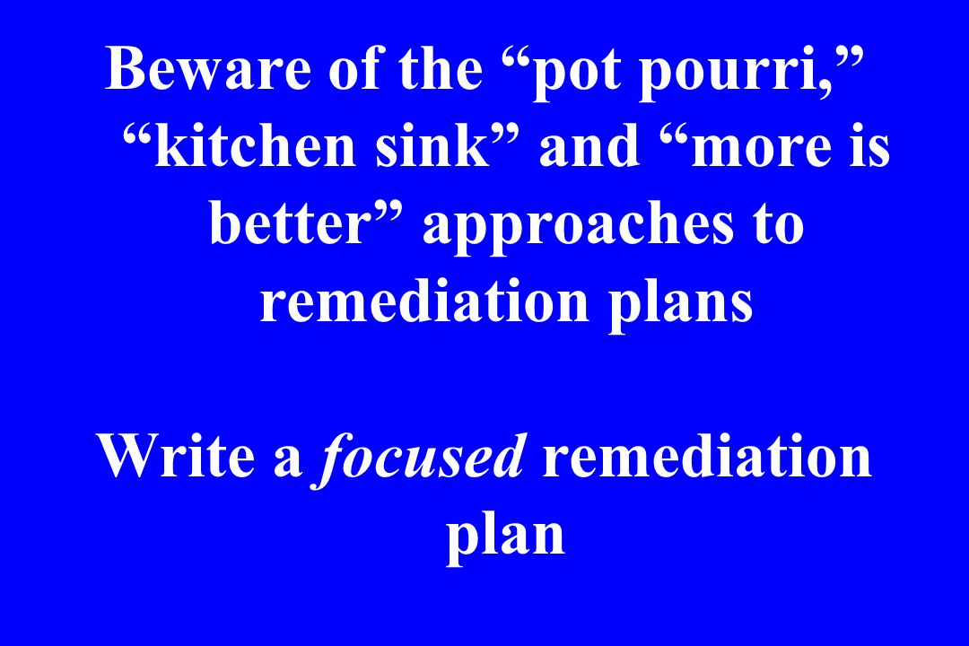 Beware of the pot pourri, kitchen sink and more is better approaches to remediation plans Write a focused remediation plan