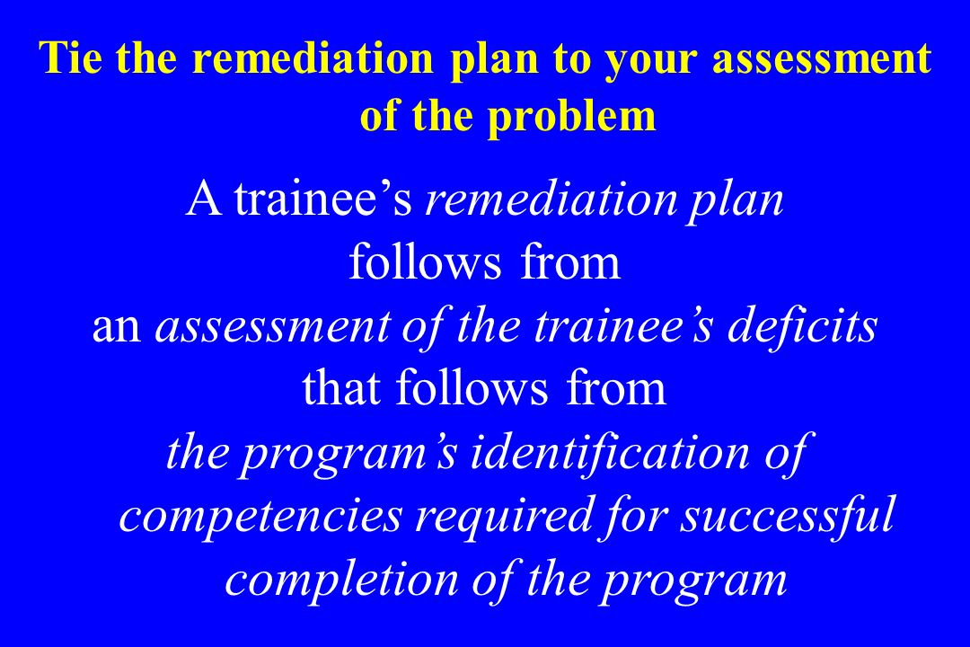 Tie the remediation plan to your assessment of the problem A trainees remediation plan follows from an assessment of the trainees deficits that follow