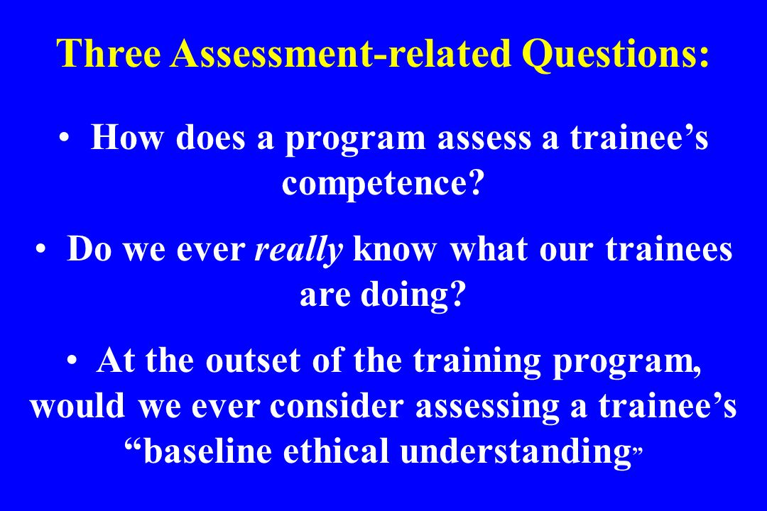 Three Assessment-related Questions: How does a program assess a trainees competence? Do we ever really know what our trainees are doing? At the outset