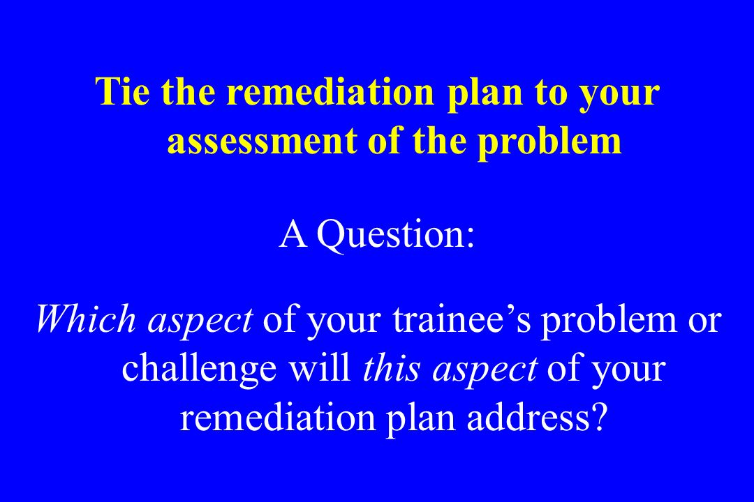 Tie the remediation plan to your assessment of the problem A Question: Which aspect of your trainees problem or challenge will this aspect of your rem