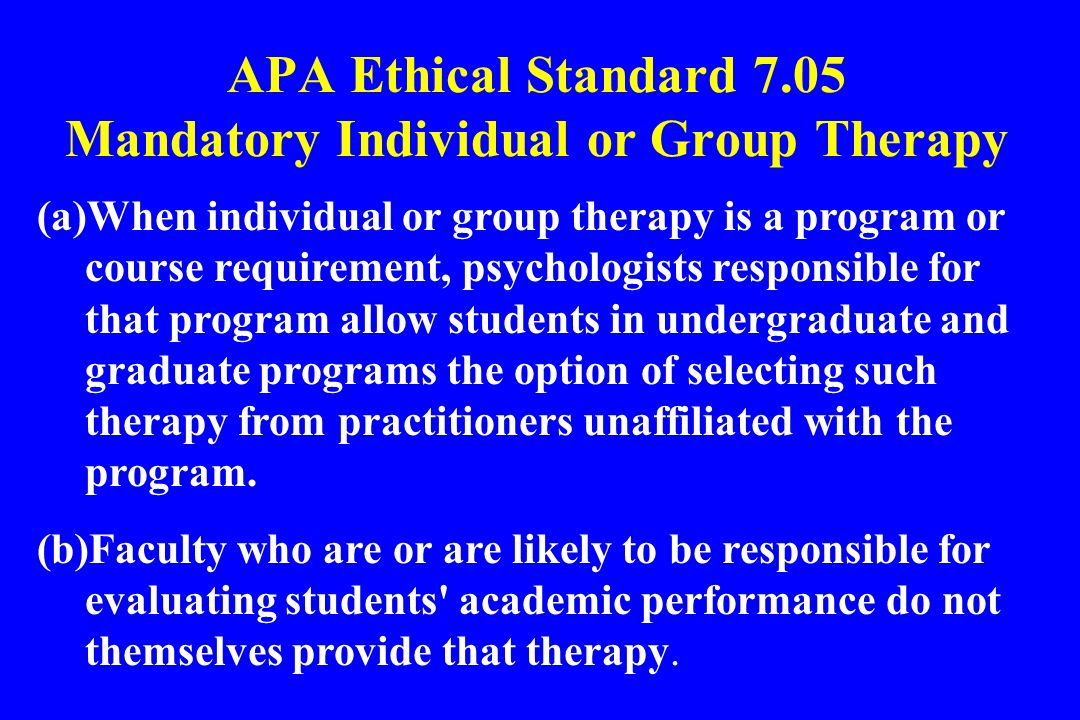 APA Ethical Standard 7.05 Mandatory Individual or Group Therapy (a)When individual or group therapy is a program or course requirement, psychologists