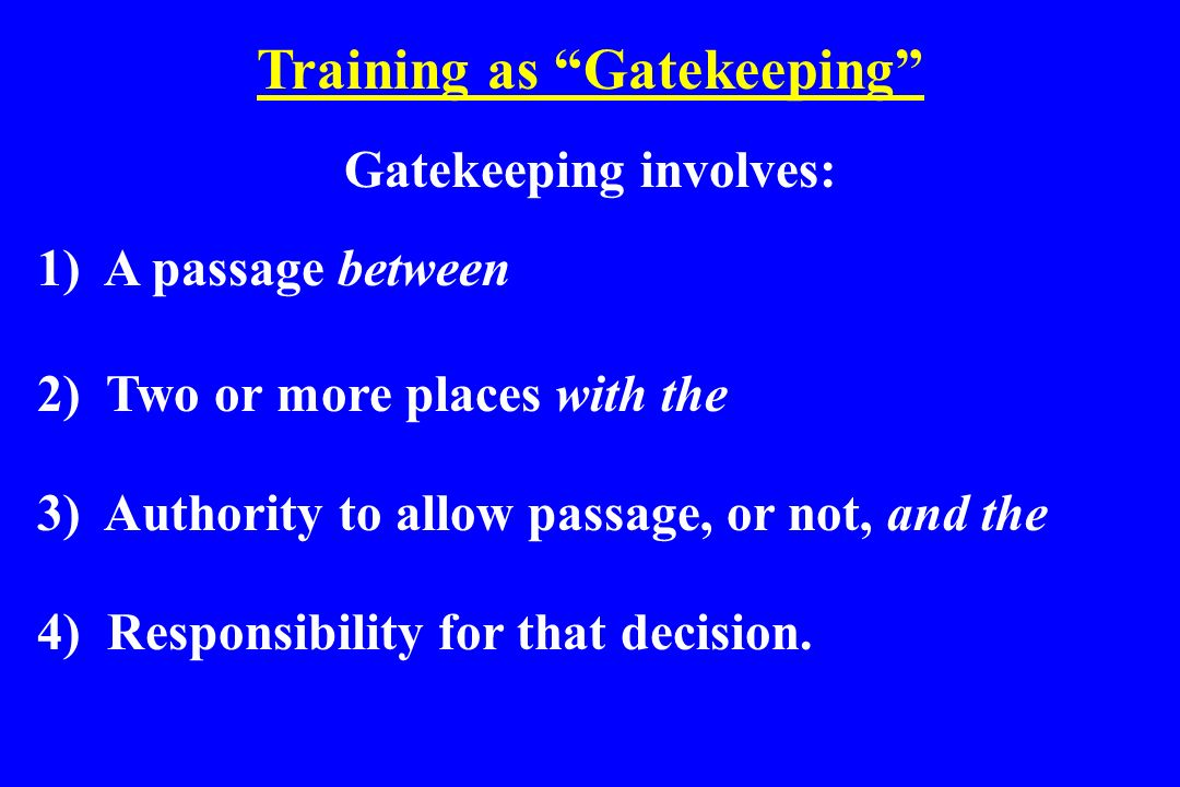 Training as Gatekeeping Gatekeeping involves: 1) A passage between 2) Two or more places with the 3) Authority to allow passage, or not, and the 4) Re