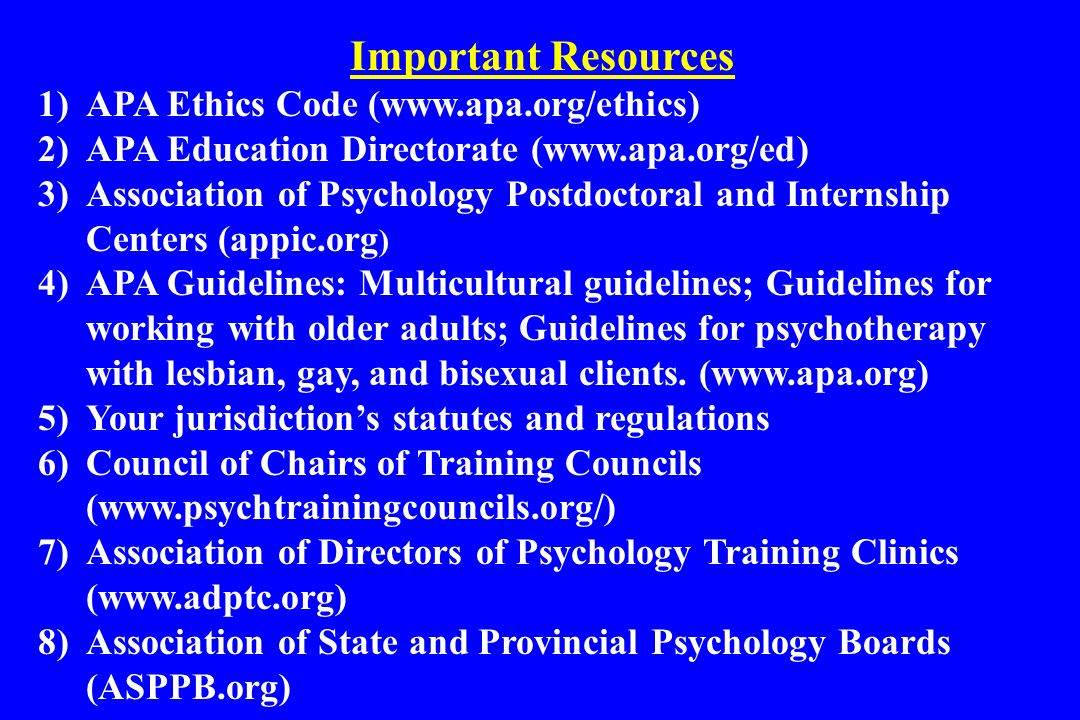 1)APA Ethics Code (www.apa.org/ethics) 2)APA Education Directorate (www.apa.org/ed) 3)Association of Psychology Postdoctoral and Internship Centers (a