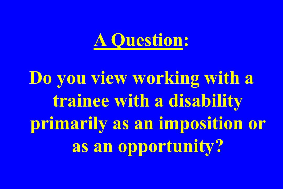 A Question: Do you view working with a trainee with a disability primarily as an imposition or as an opportunity?