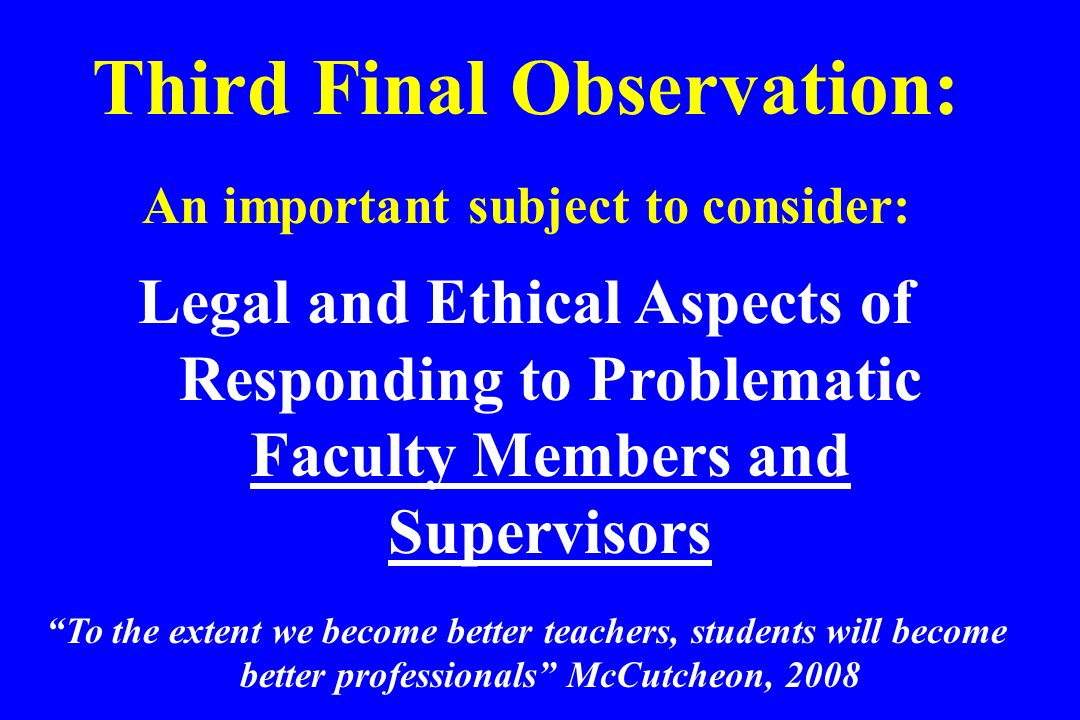 Third Final Observation: An important subject to consider: Legal and Ethical Aspects of Responding to Problematic Faculty Members and Supervisors To t