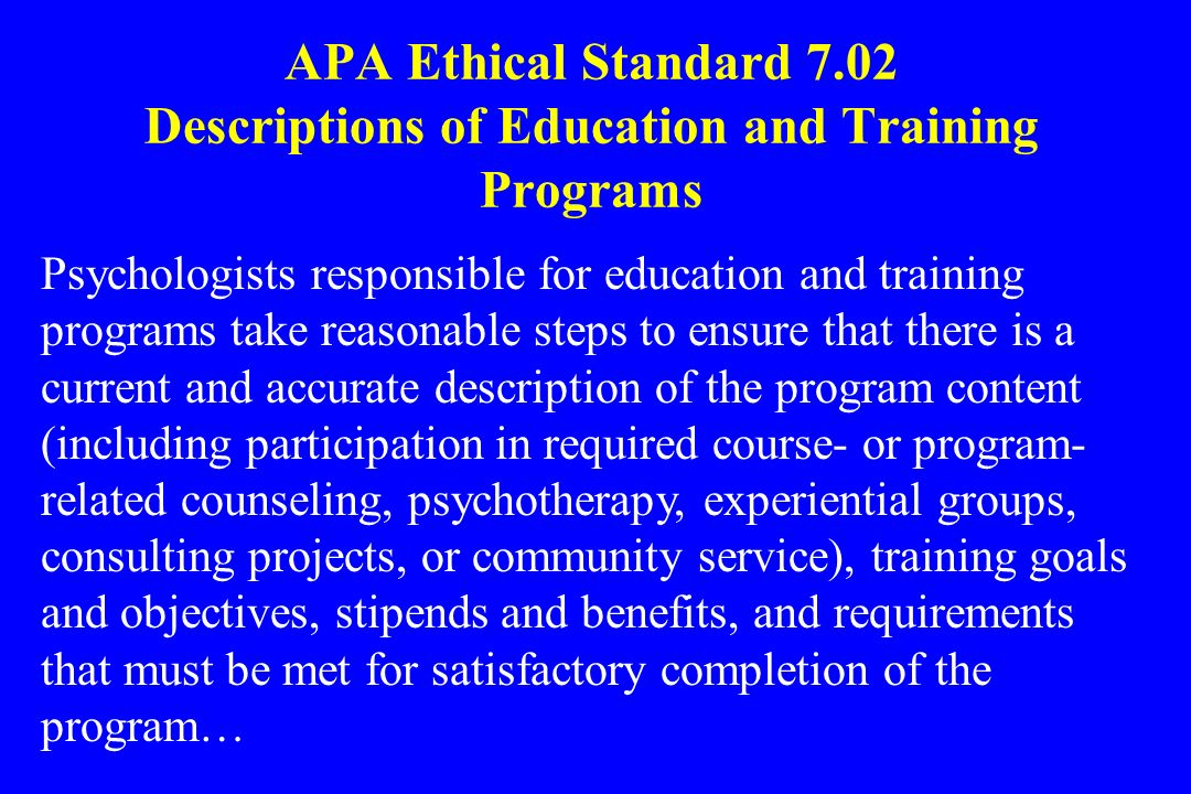 APA Ethical Standard 7.02 Descriptions of Education and Training Programs Psychologists responsible for education and training programs take reasonabl