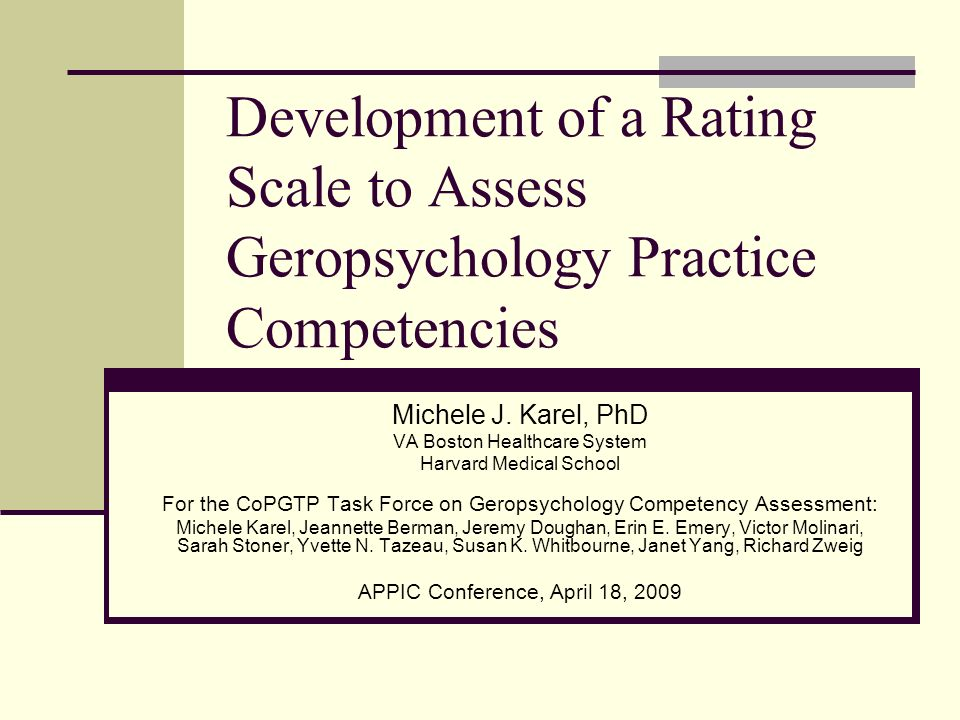 Development of a Rating Scale to Assess Geropsychology Practice Competencies Michele J. Karel, PhD VA Boston Healthcare System Harvard Medical School