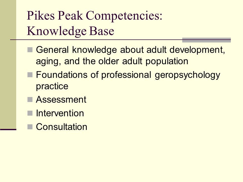 Pikes Peak Competencies: Knowledge Base General knowledge about adult development, aging, and the older adult population Foundations of professional g