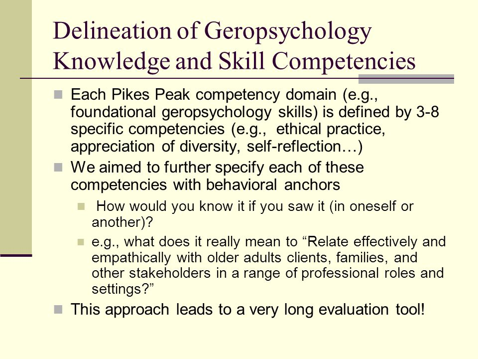 Delineation of Geropsychology Knowledge and Skill Competencies Each Pikes Peak competency domain (e.g., foundational geropsychology skills) is defined