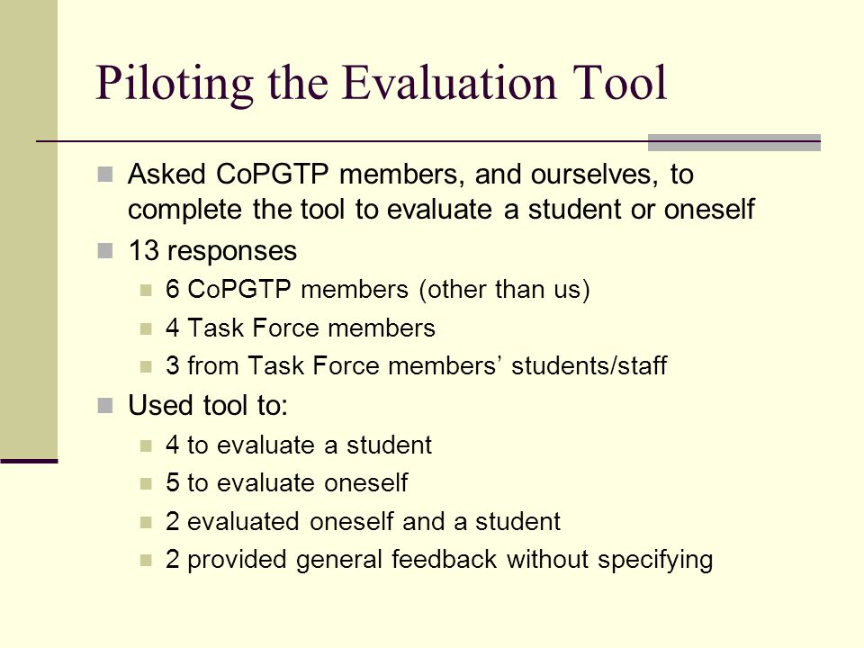 Piloting the Evaluation Tool Asked CoPGTP members, and ourselves, to complete the tool to evaluate a student or oneself 13 responses 6 CoPGTP members