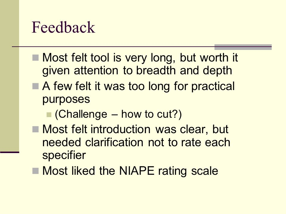 Feedback Most felt tool is very long, but worth it given attention to breadth and depth A few felt it was too long for practical purposes (Challenge –